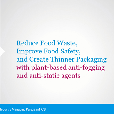How To Reduce Food Waste, Improve Food Safety And Create Thinner Packaging With Plant Based, Food Grade Anti Static And Anti Fogging Additives